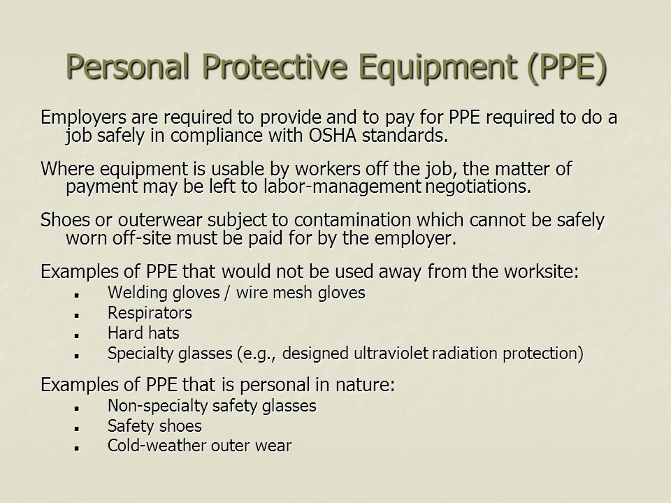 Personal Protective Equipment (PPE) Employers are required to provide and to pay for PPE required to do a job safely in compliance with OSHA standards