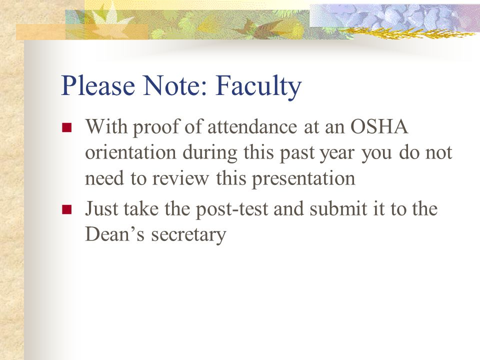 Please Note: Faculty With proof of attendance at an OSHA orientation during this past year you do not need to review this presentation Just take the post-test and submit it to the Dean's secretary