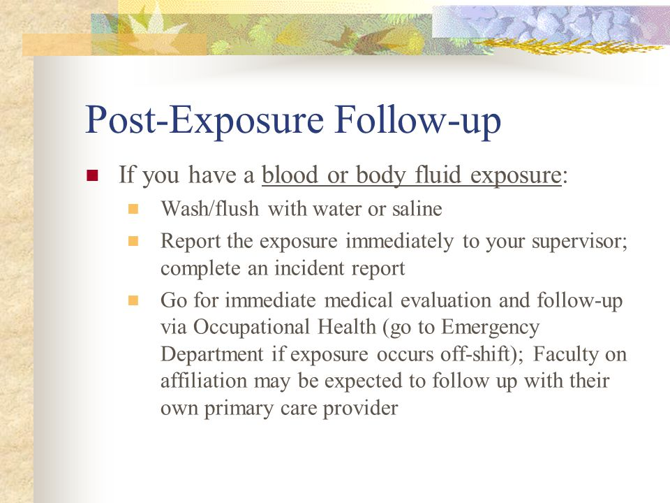 Post-Exposure Follow-up If you have a blood or body fluid exposure: Wash/flush with water or saline Report the exposure immediately to your supervisor; complete an incident report Go for immediate medical evaluation and follow-up via Occupational Health (go to Emergency Department if exposure occurs off-shift); Faculty on affiliation may be expected to follow up with their own primary care provider