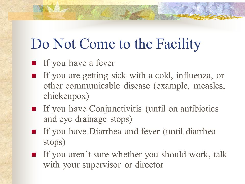 Do Not Come to the Facility If you have a fever If you are getting sick with a cold, influenza, or other communicable disease (example, measles, chickenpox) If you have Conjunctivitis (until on antibiotics and eye drainage stops) If you have Diarrhea and fever (until diarrhea stops) If you aren't sure whether you should work, talk with your supervisor or director