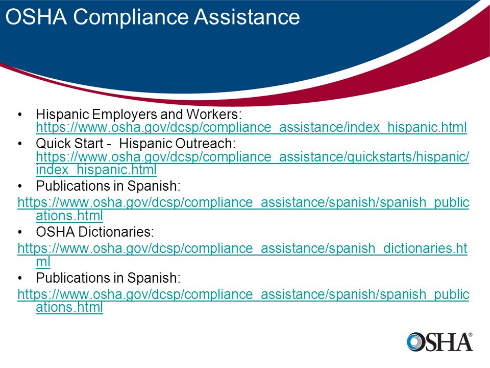 OSHA Compliance Assistance Hispanic Employers and Workers: https://www.osha.gov/dcsp/compliance_assistance/index_hispanic.html https://www.osha.gov/dcsp/compliance_assistance/index_hispanic.html Quick Start - Hispanic Outreach: https://www.osha.gov/dcsp/compliance_assistance/quickstarts/hispanic/ index_hispanic.html https://www.osha.gov/dcsp/compliance_assistance/quickstarts/hispanic/ index_hispanic.html Publications in Spanish: https://www.osha.gov/dcsp/compliance_assistance/spanish/spanish_public ations.html OSHA Dictionaries: https://www.osha.gov/dcsp/compliance_assistance/spanish_dictionaries.ht ml Publications in Spanish: https://www.osha.gov/dcsp/compliance_assistance/spanish/spanish_public ations.html