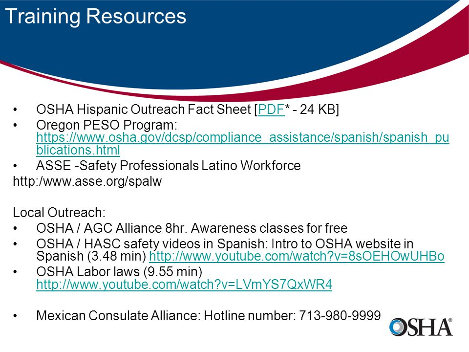 Training Resources OSHA Hispanic Outreach Fact Sheet [PDF* - 24 KB]PDF Oregon PESO Program: https://www.osha.gov/dcsp/compliance_assistance/spanish/spanish_pu blications.html https://www.osha.gov/dcsp/compliance_assistance/spanish/spanish_pu blications.html ASSE -Safety Professionals Latino Workforce http:/www.asse.org/spalw Local Outreach: OSHA / AGC Alliance 8hr.