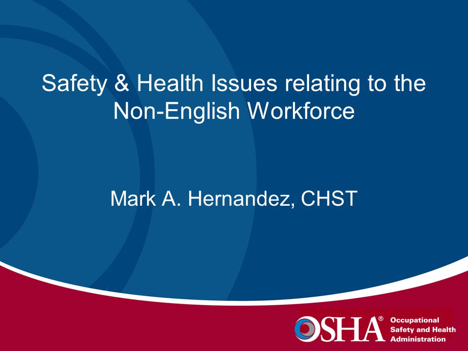 Safety & Health Issues relating to the Non-English Workforce Mark A. Hernandez, CHST