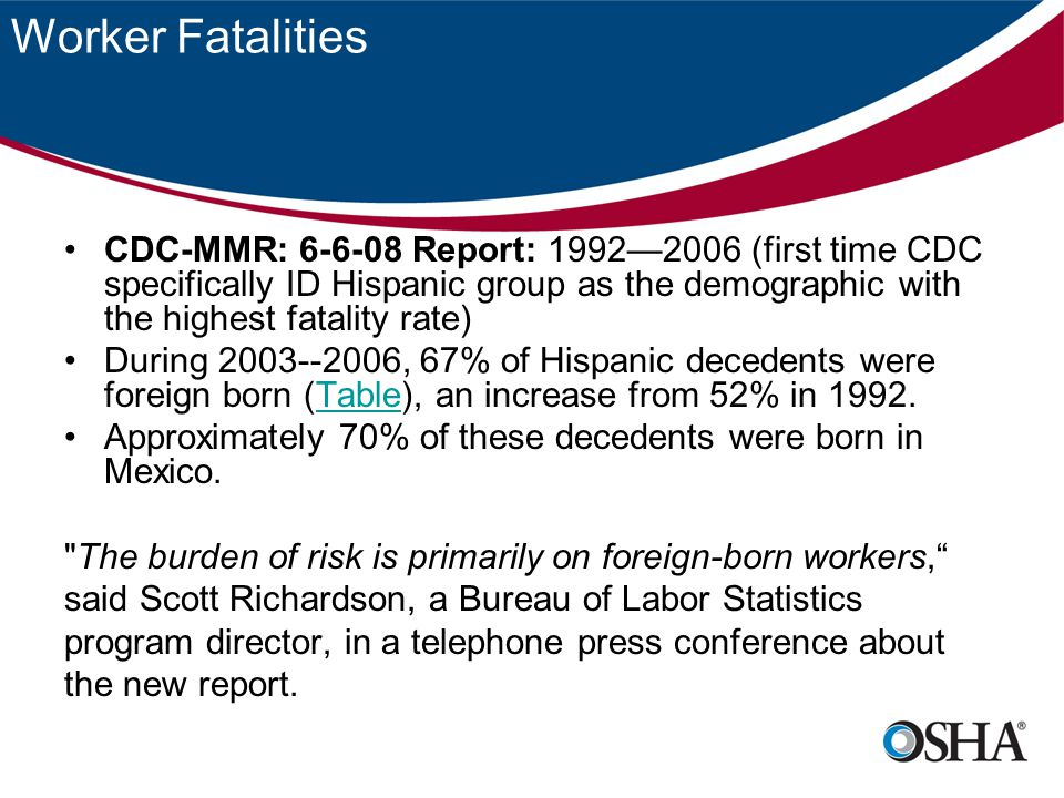 Worker Fatalities CDC-MMR: 6-6-08 Report: 1992—2006 (first time CDC specifically ID Hispanic group as the demographic with the highest fatality rate) During 2003--2006, 67% of Hispanic decedents were foreign born (Table), an increase from 52% in 1992.Table Approximately 70% of these decedents were born in Mexico.
