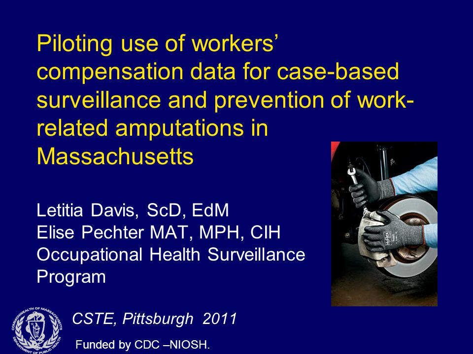 Piloting use of workers' compensation data for case-based surveillance and prevention of work- related amputations in Massachusetts Letitia Davis, ScD, EdM Elise Pechter MAT, MPH, CIH Occupational Health Surveillance Program CSTE, Pittsburgh 2011 Funded by CDC –NIOSH.