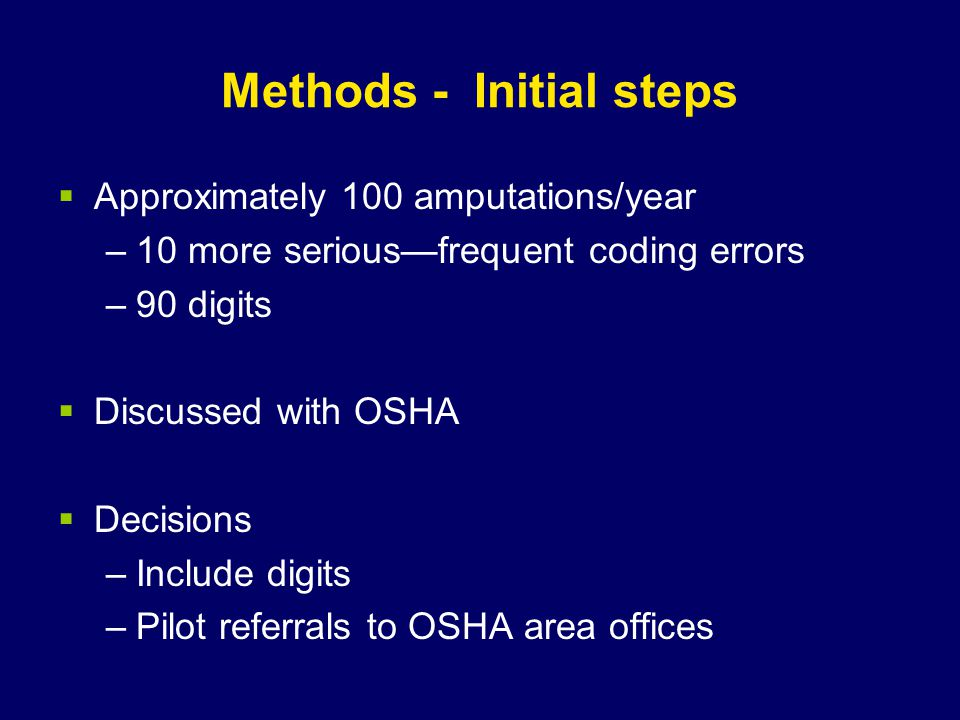 Methods - Initial steps  Approximately 100 amputations/year –10 more serious—frequent coding errors –90 digits  Discussed with OSHA  Decisions –Include digits –Pilot referrals to OSHA area offices