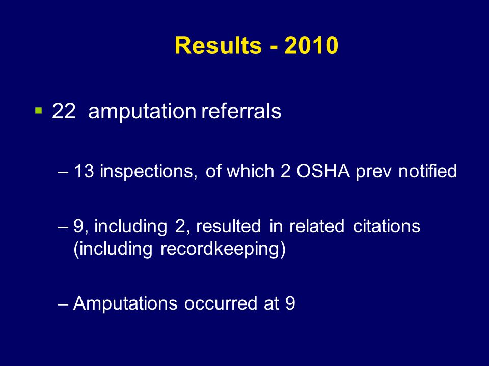 Results - 2010  22 amputation referrals –13 inspections, of which 2 OSHA prev notified –9, including 2, resulted in related citations (including recordkeeping) –Amputations occurred at 9