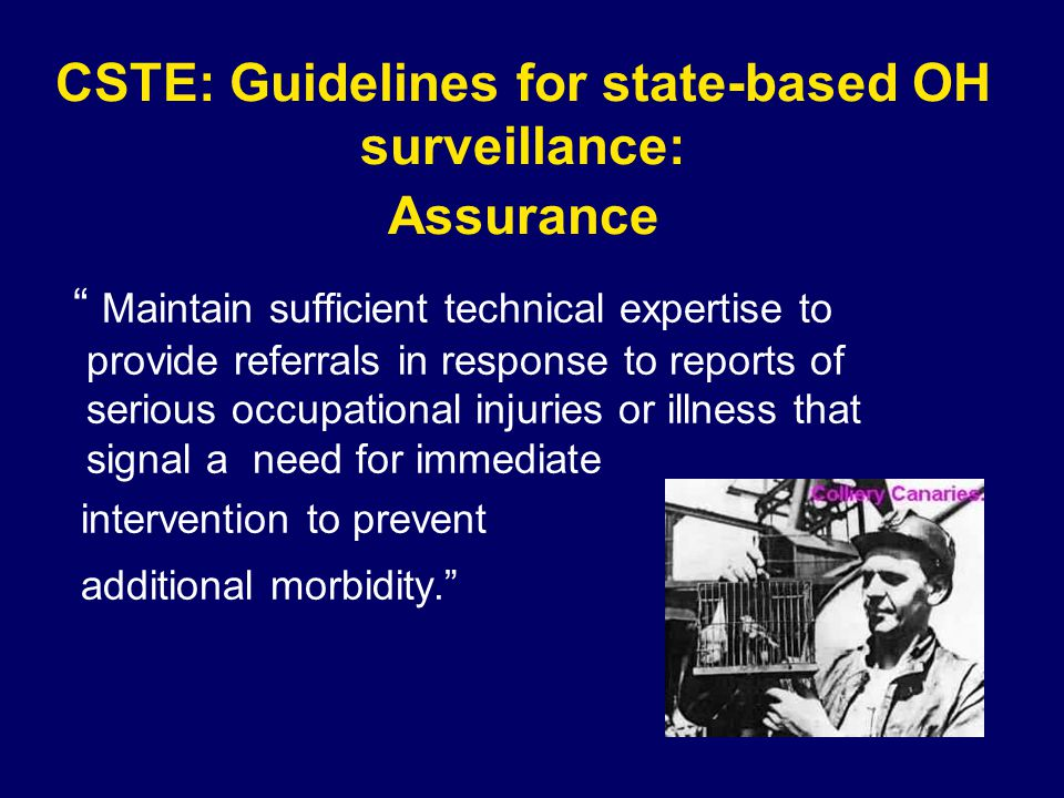 CSTE: Guidelines for state-based OH surveillance: Assurance Maintain sufficient technical expertise to provide referrals in response to reports of serious occupational injuries or illness that signal a need for immediate intervention to prevent additional morbidity.