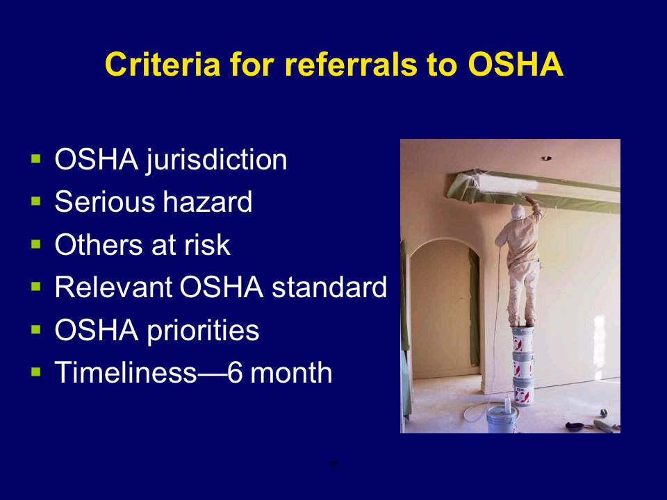 7 Criteria for referrals to OSHA  OSHA jurisdiction  Serious hazard  Others at risk  Relevant OSHA standard  OSHA priorities  Timeliness—6 month