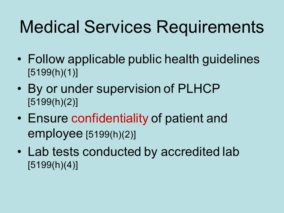 Medical Services Requirements Follow applicable public health guidelines [5199(h)(1)] By or under supervision of PLHCP [5199(h)(2)] Ensure confidentiality of patient and employee [5199(h)(2)] Lab tests conducted by accredited lab [5199(h)(4)]