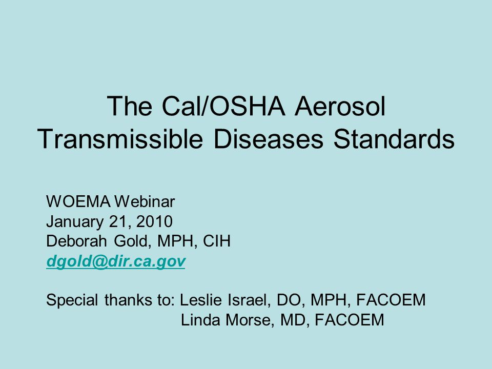 The Cal/OSHA Aerosol Transmissible Diseases Standards WOEMA Webinar January 21, 2010 Deborah Gold, MPH, CIH dgold@dir.ca.gov Special thanks to: Leslie Israel, DO, MPH, FACOEM Linda Morse, MD, FACOEM