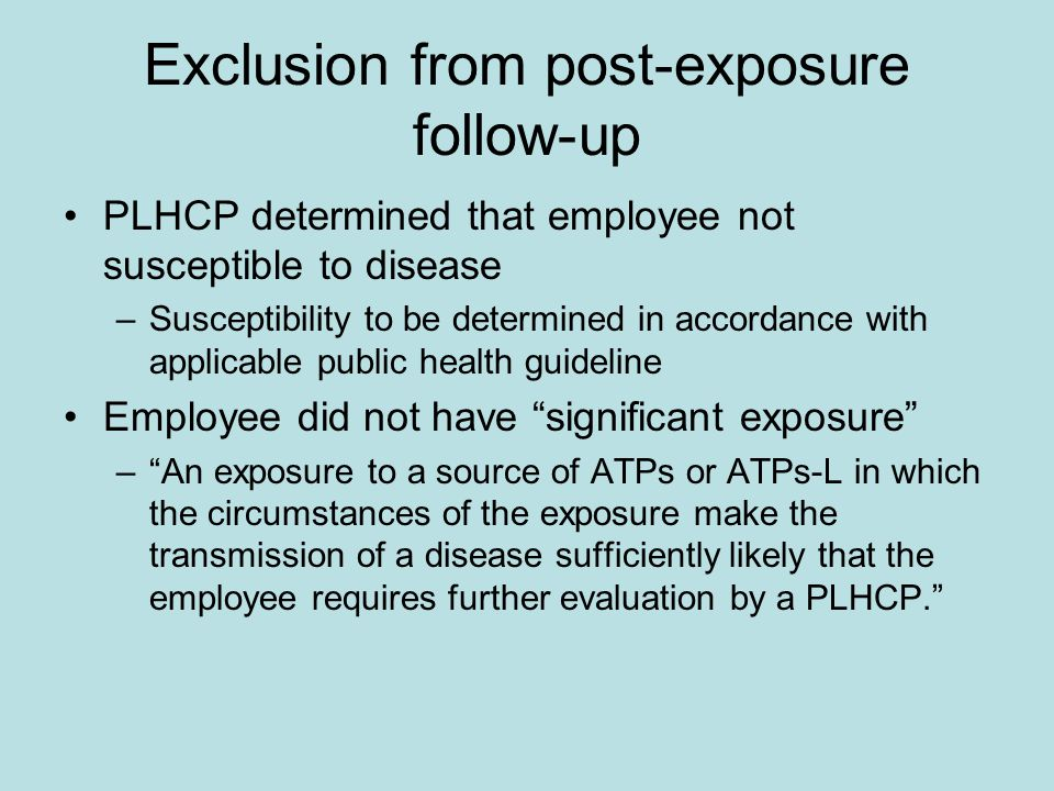 Exclusion from post-exposure follow-up PLHCP determined that employee not susceptible to disease –Susceptibility to be determined in accordance with applicable public health guideline Employee did not have significant exposure – An exposure to a source of ATPs or ATPs-L in which the circumstances of the exposure make the transmission of a disease sufficiently likely that the employee requires further evaluation by a PLHCP.