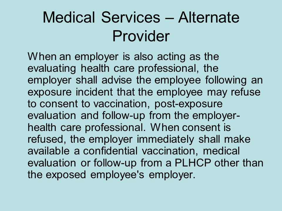 Medical Services – Alternate Provider When an employer is also acting as the evaluating health care professional, the employer shall advise the employee following an exposure incident that the employee may refuse to consent to vaccination, post-exposure evaluation and follow-up from the employer- health care professional.