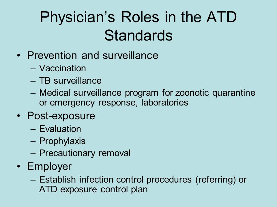 Physician's Roles in the ATD Standards Prevention and surveillance –Vaccination –TB surveillance –Medical surveillance program for zoonotic quarantine or emergency response, laboratories Post-exposure –Evaluation –Prophylaxis –Precautionary removal Employer –Establish infection control procedures (referring) or ATD exposure control plan