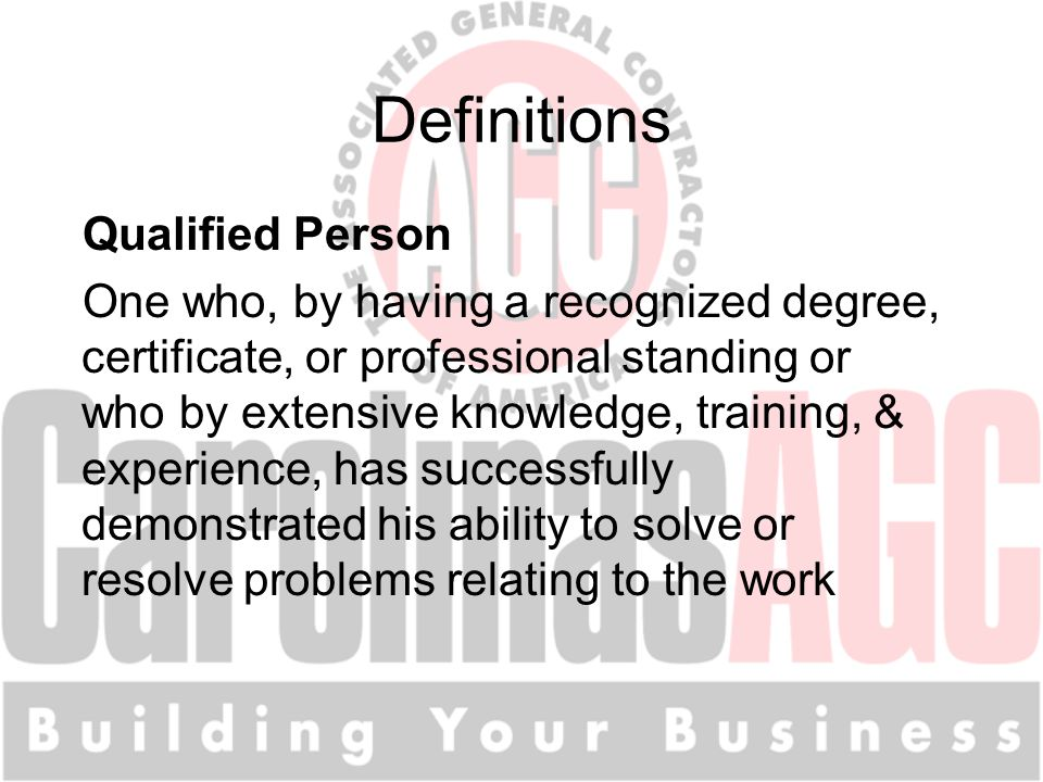 Definitions Qualified Person One who, by having a recognized degree, certificate, or professional standing or who by extensive knowledge, training, & experience, has successfully demonstrated his ability to solve or resolve problems relating to the work