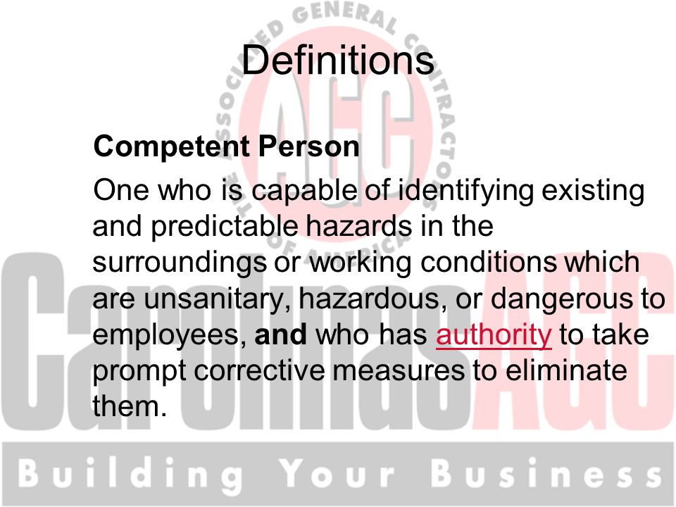 Definitions Competent Person One who is capable of identifying existing and predictable hazards in the surroundings or working conditions which are un