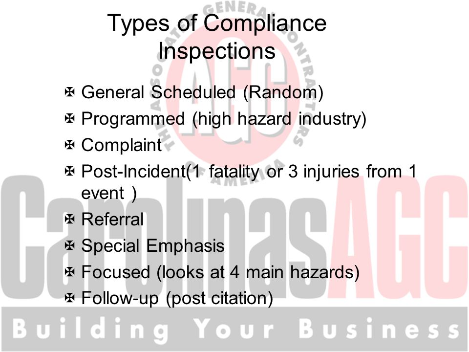 Types of Compliance Inspections XGeneral Scheduled (Random) XProgrammed (high hazard industry) XComplaint XPost-Incident(1 fatality or 3 injuries from 1 event ) XReferral XSpecial Emphasis XFocused (looks at 4 main hazards) XFollow-up (post citation)