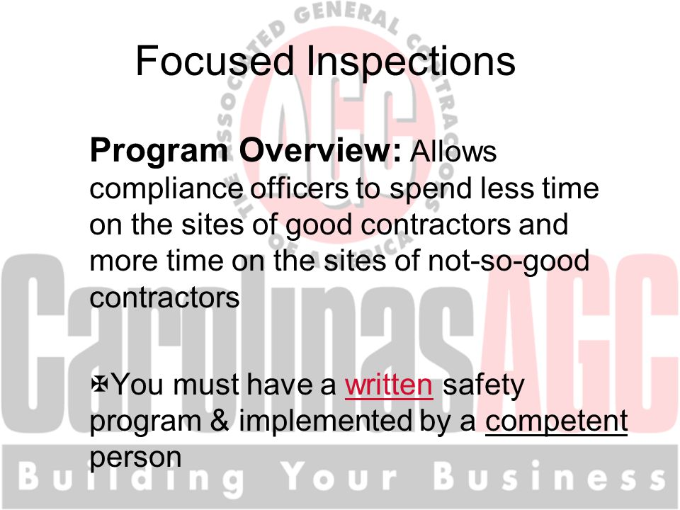 Focused Inspections Program Overview: Allows compliance officers to spend less time on the sites of good contractors and more time on the sites of not-so-good contractors XYou must have a written safety program & implemented by a competent person
