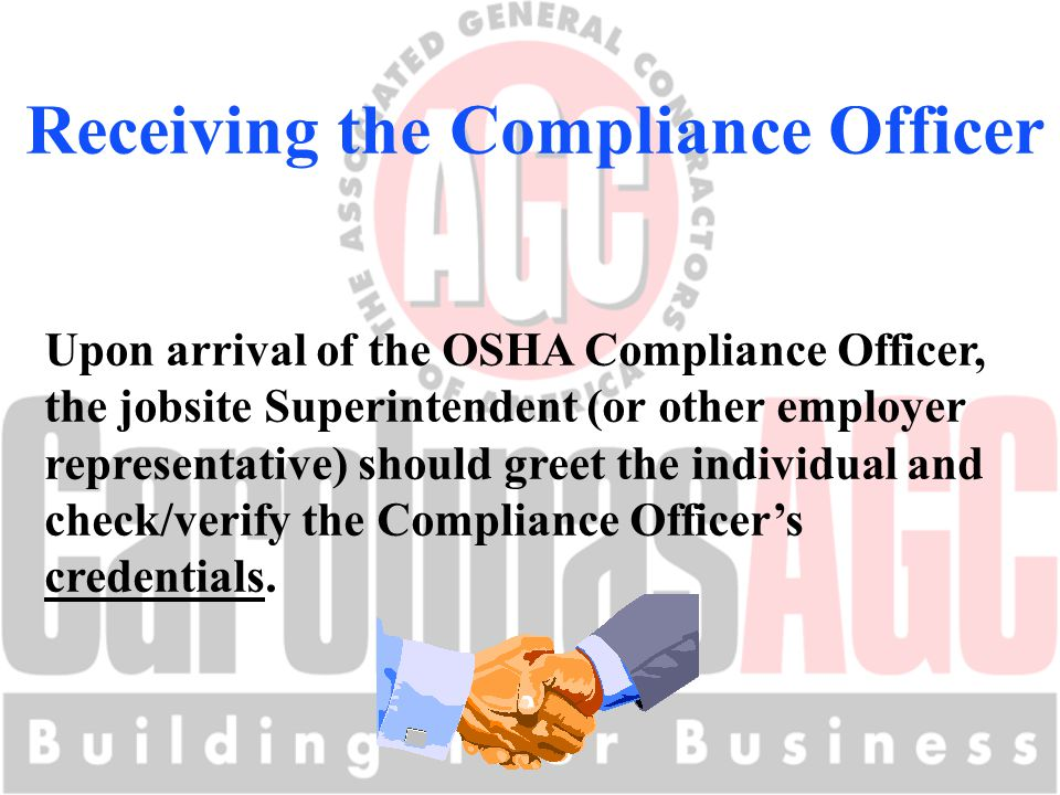 Receiving the Compliance Officer Upon arrival of the OSHA Compliance Officer, the jobsite Superintendent (or other employer representative) should gre