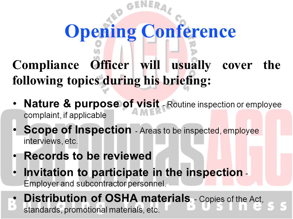 Opening Conference Compliance Officer will usually cover the following topics during his briefing: Nature & purpose of visit - Routine inspection or employee complaint, if applicable Scope of Inspection - Areas to be inspected, employee interviews, etc.