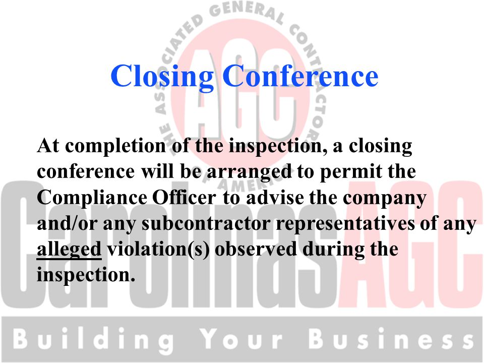 Closing Conference At completion of the inspection, a closing conference will be arranged to permit the Compliance Officer to advise the company and/or any subcontractor representatives of any alleged violation(s) observed during the inspection.