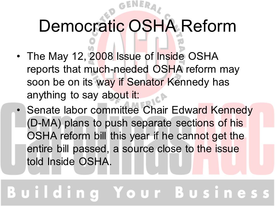 Democratic OSHA Reform The May 12, 2008 Issue of Inside OSHA reports that much-needed OSHA reform may soon be on its way if Senator Kennedy has anything to say about it: Senate labor committee Chair Edward Kennedy (D-MA) plans to push separate sections of his OSHA reform bill this year if he cannot get the entire bill passed, a source close to the issue told Inside OSHA.