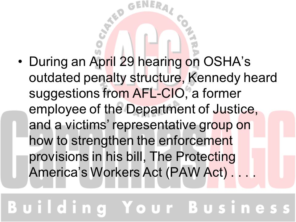 During an April 29 hearing on OSHA's outdated penalty structure, Kennedy heard suggestions from AFL-CIO, a former employee of the Department of Justice, and a victims' representative group on how to strengthen the enforcement provisions in his bill, The Protecting America's Workers Act (PAW Act)....