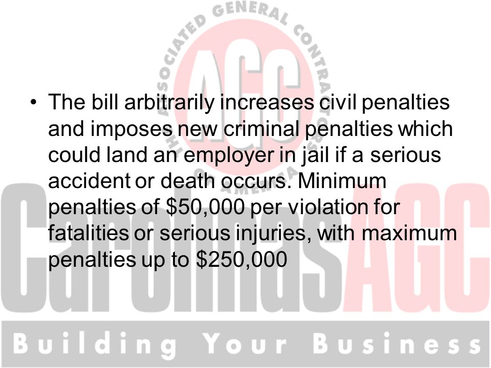 The bill arbitrarily increases civil penalties and imposes new criminal penalties which could land an employer in jail if a serious accident or death occurs.