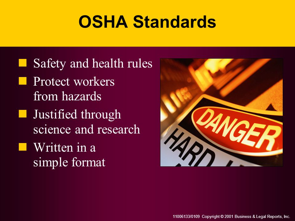 11006133/0109 Copyright © 2001 Business & Legal Reports, Inc. OSHA Standards Safety and health rules Protect workers from hazards Justified through sc