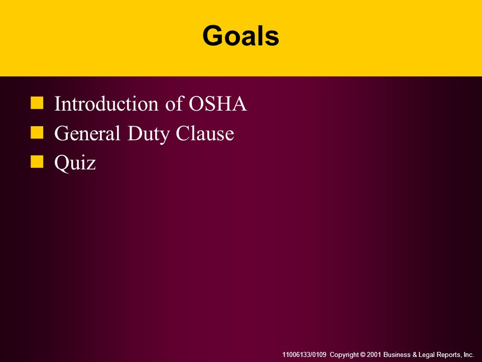 11006133/0109 Copyright © 2001 Business & Legal Reports, Inc. Goals Introduction of OSHA General Duty Clause Quiz