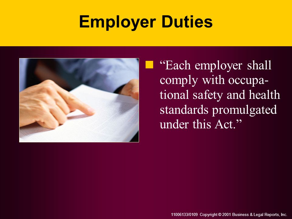 "11006133/0109 Copyright © 2001 Business & Legal Reports, Inc. Employer Duties ""Each employer shall comply with occupa- tional safety and health standa"