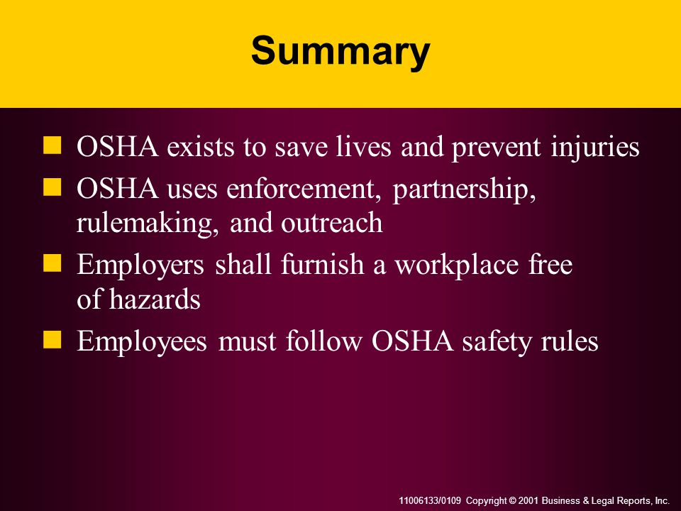 11006133/0109 Copyright © 2001 Business & Legal Reports, Inc. Summary OSHA exists to save lives and prevent injuries OSHA uses enforcement, partnershi