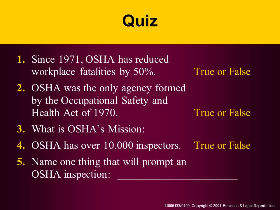 11006133/0109 Copyright © 2001 Business & Legal Reports, Inc. Quiz 1.Since 1971, OSHA has reduced workplace fatalities by 50%.True or False 2.OSHA was