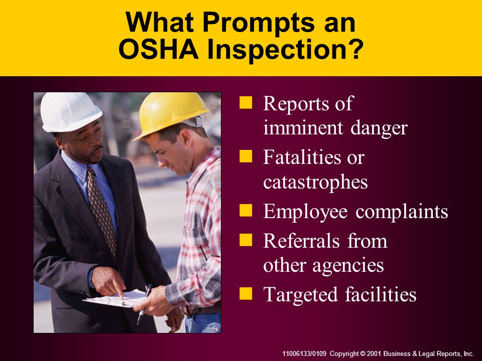 11006133/0109 Copyright © 2001 Business & Legal Reports, Inc. What Prompts an OSHA Inspection? Reports of imminent danger Fatalities or catastrophes E