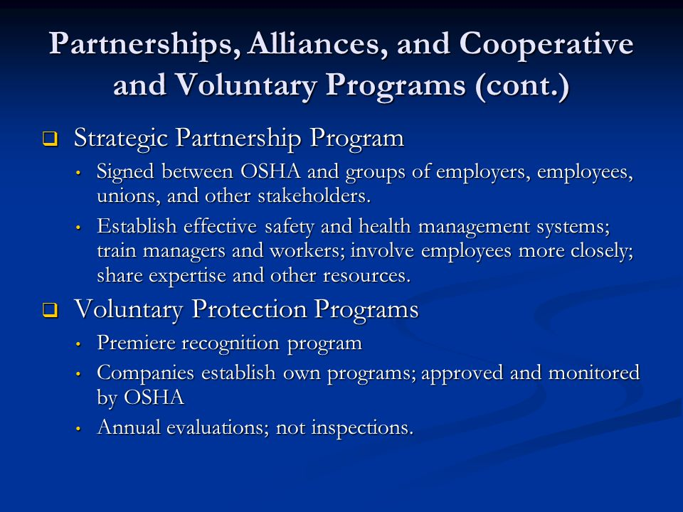Partnerships, Alliances, and Cooperative and Voluntary Programs (cont.)  Strategic Partnership Program Signed between OSHA and groups of employers, employees, unions, and other stakeholders.