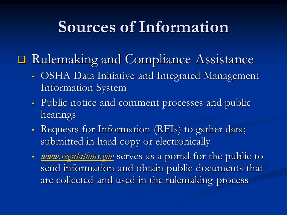 Sources of Information  Rulemaking and Compliance Assistance OSHA Data Initiative and Integrated Management Information System OSHA Data Initiative and Integrated Management Information System Public notice and comment processes and public hearings Public notice and comment processes and public hearings Requests for Information (RFIs) to gather data; submitted in hard copy or electronically Requests for Information (RFIs) to gather data; submitted in hard copy or electronically www.regulations.gov serves as a portal for the public to send information and obtain public documents that are collected and used in the rulemaking process www.regulations.gov serves as a portal for the public to send information and obtain public documents that are collected and used in the rulemaking process www.regulations.gov