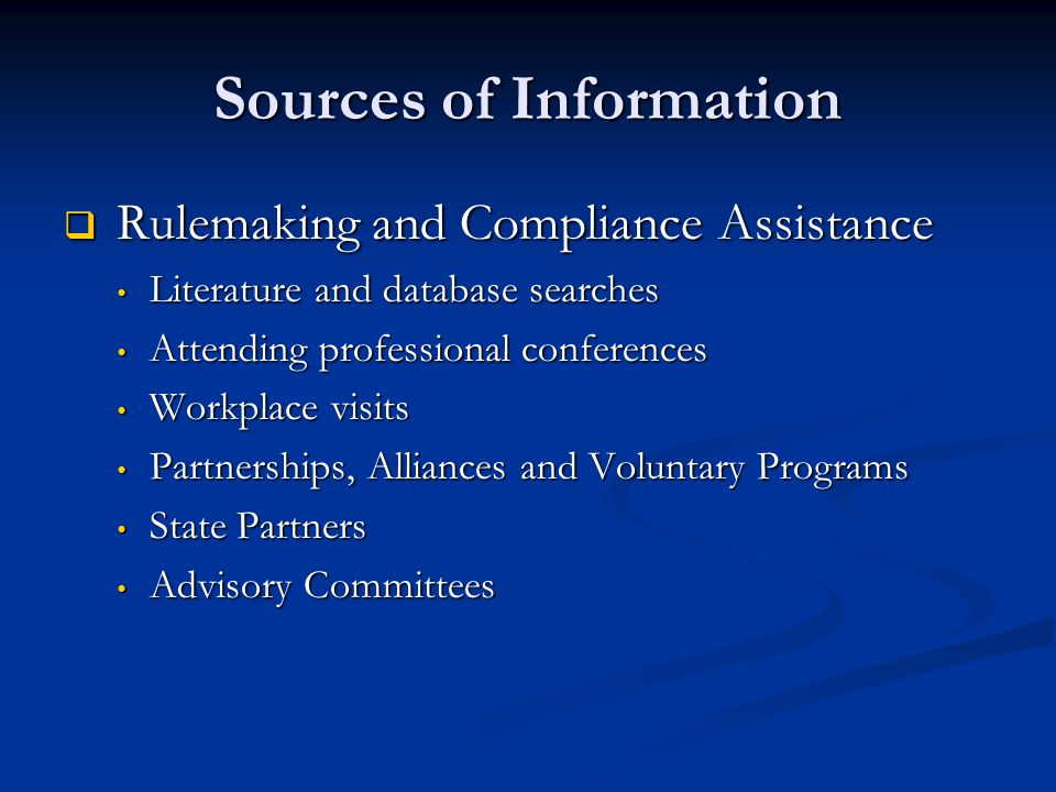 Sources of Information  Rulemaking and Compliance Assistance Literature and database searches Literature and database searches Attending professional conferences Attending professional conferences Workplace visits Workplace visits Partnerships, Alliances and Voluntary Programs Partnerships, Alliances and Voluntary Programs State Partners State Partners Advisory Committees Advisory Committees