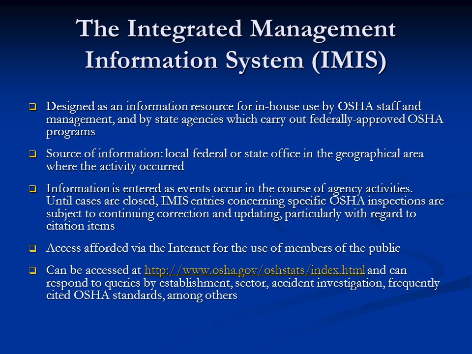 The Integrated Management Information System (IMIS)  Designed as an information resource for in-house use by OSHA staff and management, and by state agencies which carry out federally-approved OSHA programs  Source of information: local federal or state office in the geographical area where the activity occurred  Information is entered as events occur in the course of agency activities.