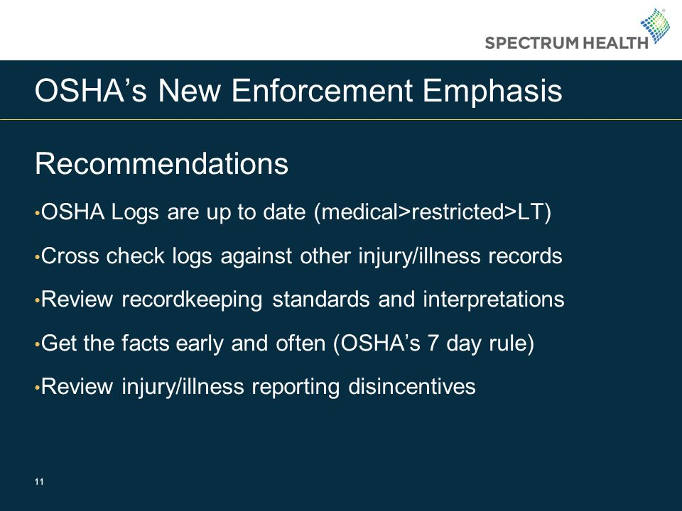 OSHA's New Enforcement Emphasis Recommendations OSHA Logs are up to date (medical>restricted>LT) Cross check logs against other injury/illness records Review recordkeeping standards and interpretations Get the facts early and often (OSHA's 7 day rule) Review injury/illness reporting disincentives 11