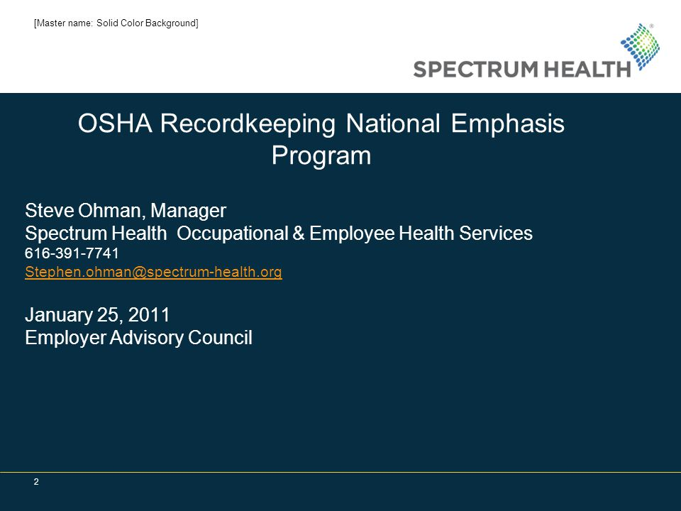 2 OSHA Recordkeeping National Emphasis Program Steve Ohman, Manager Spectrum Health Occupational & Employee Health Services 616-391-7741 Stephen.ohman@spectrum-health.org January 25, 2011 Employer Advisory Council [Master name: Solid Color Background]