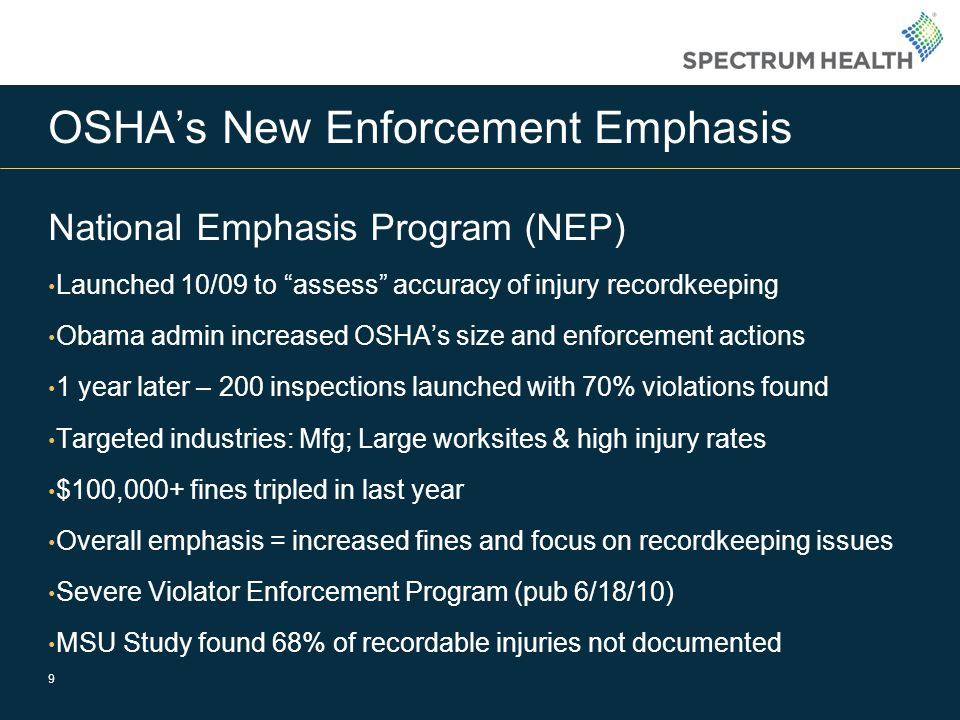 OSHA's New Enforcement Emphasis National Emphasis Program (NEP) Launched 10/09 to assess accuracy of injury recordkeeping Obama admin increased OSHA's size and enforcement actions 1 year later – 200 inspections launched with 70% violations found Targeted industries: Mfg; Large worksites & high injury rates $100,000+ fines tripled in last year Overall emphasis = increased fines and focus on recordkeeping issues Severe Violator Enforcement Program (pub 6/18/10) MSU Study found 68% of recordable injuries not documented 9