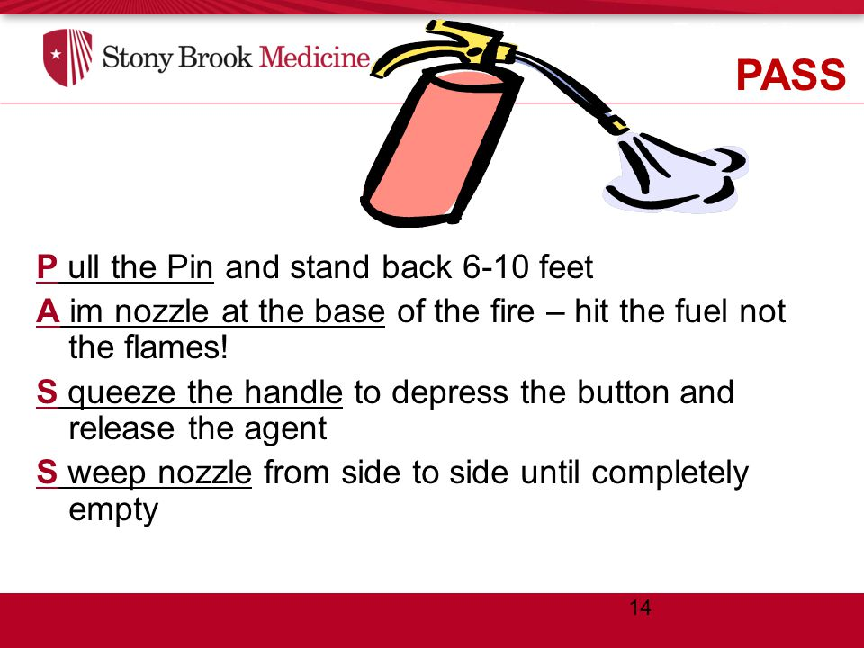 When using an Extinguisher… think PASS P ull the Pin and stand back 6-10 feet A im nozzle at the base of the fire – hit the fuel not the flames.