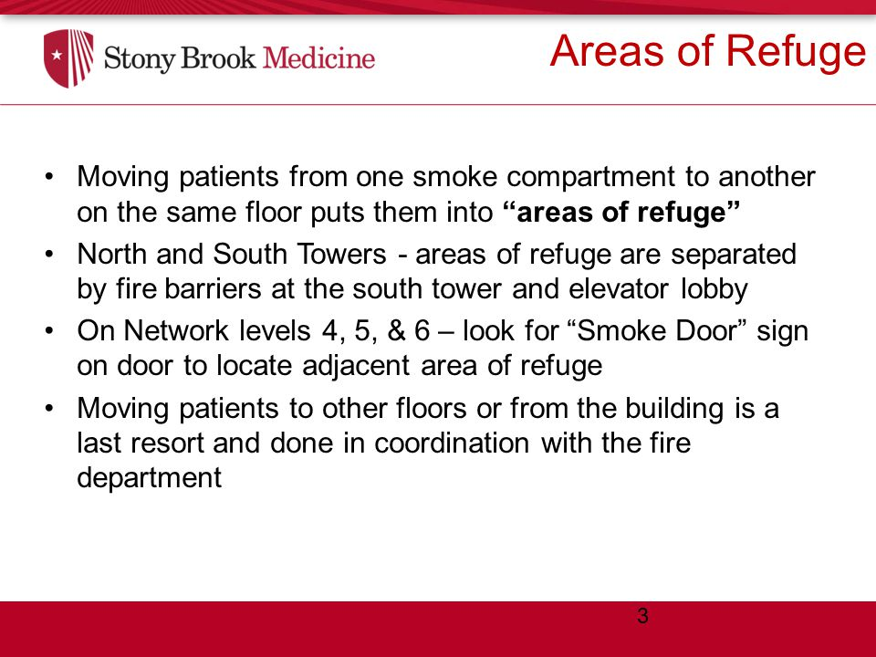 Areas of Refuge Moving patients from one smoke compartment to another on the same floor puts them into areas of refuge North and South Towers - areas of refuge are separated by fire barriers at the south tower and elevator lobby On Network levels 4, 5, & 6 – look for Smoke Door sign on door to locate adjacent area of refuge Moving patients to other floors or from the building is a last resort and done in coordination with the fire department 3