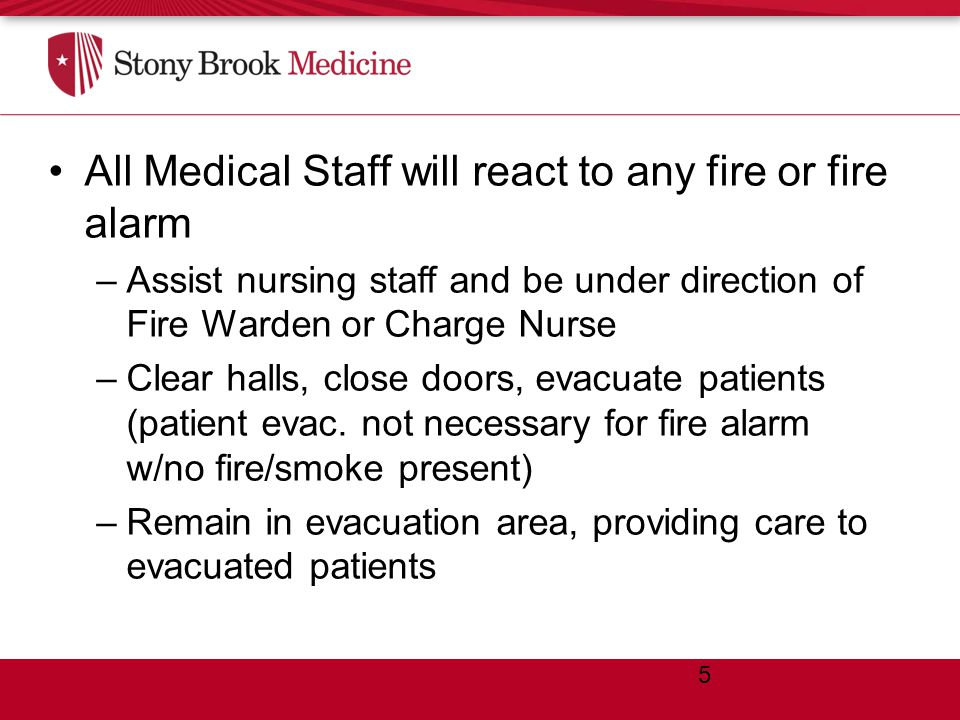 ROLES AND RESPONSIBILITIES All Medical Staff will react to any fire or fire alarm –Assist nursing staff and be under direction of Fire Warden or Charge Nurse –Clear halls, close doors, evacuate patients (patient evac.