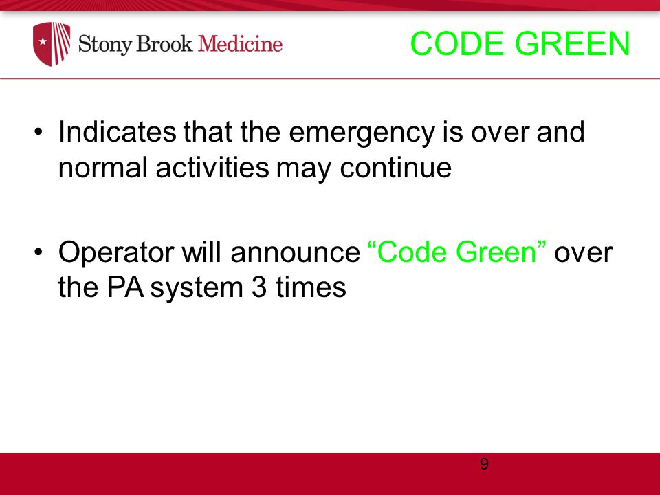 CODE GREEN Indicates that the emergency is over and normal activities may continue Operator will announce Code Green over the PA system 3 times 9