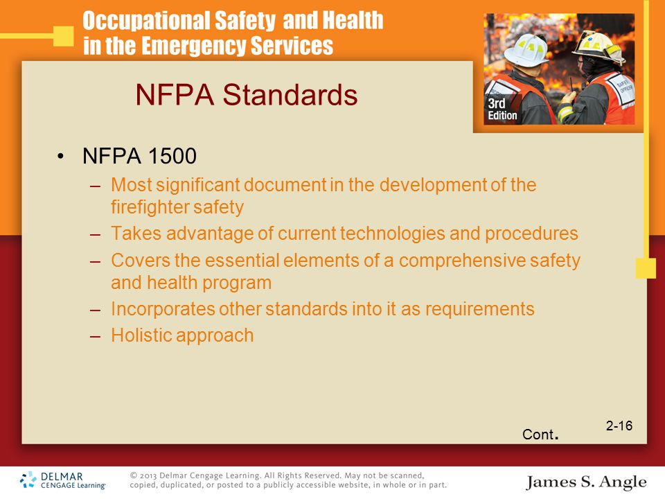NFPA Standards NFPA 1500 –Most significant document in the development of the firefighter safety –Takes advantage of current technologies and procedures –Covers the essential elements of a comprehensive safety and health program –Incorporates other standards into it as requirements –Holistic approach Cont.