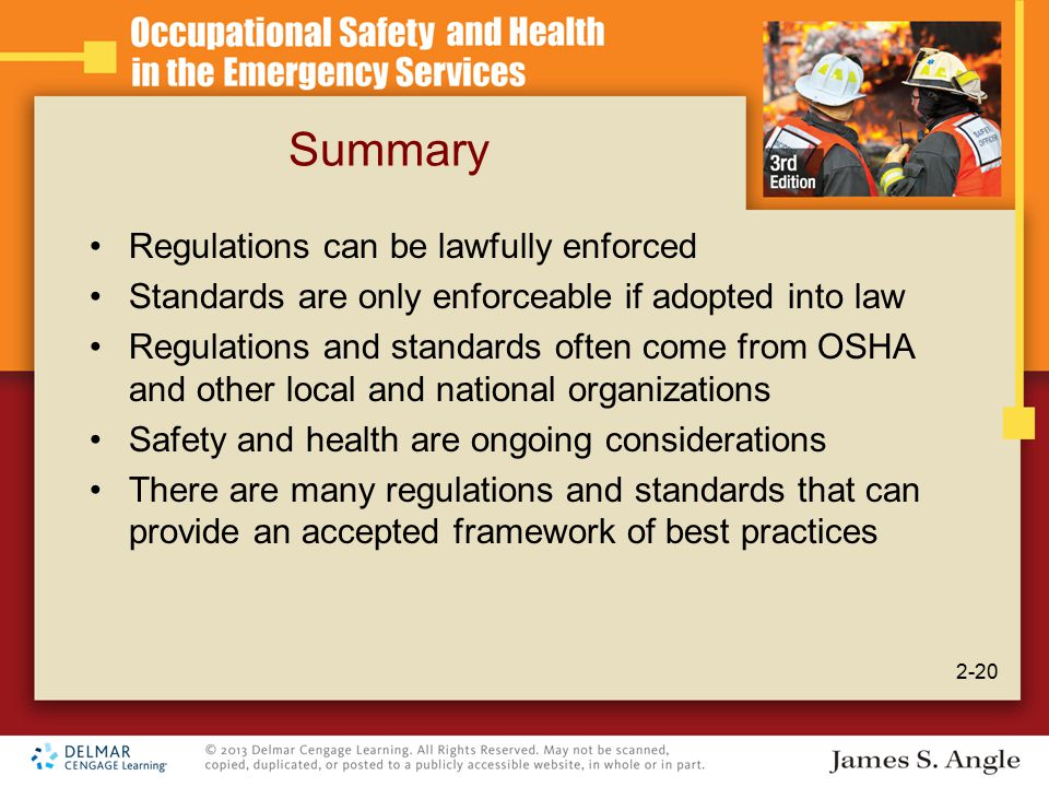 Summary Regulations can be lawfully enforced Standards are only enforceable if adopted into law Regulations and standards often come from OSHA and other local and national organizations Safety and health are ongoing considerations There are many regulations and standards that can provide an accepted framework of best practices 2-20