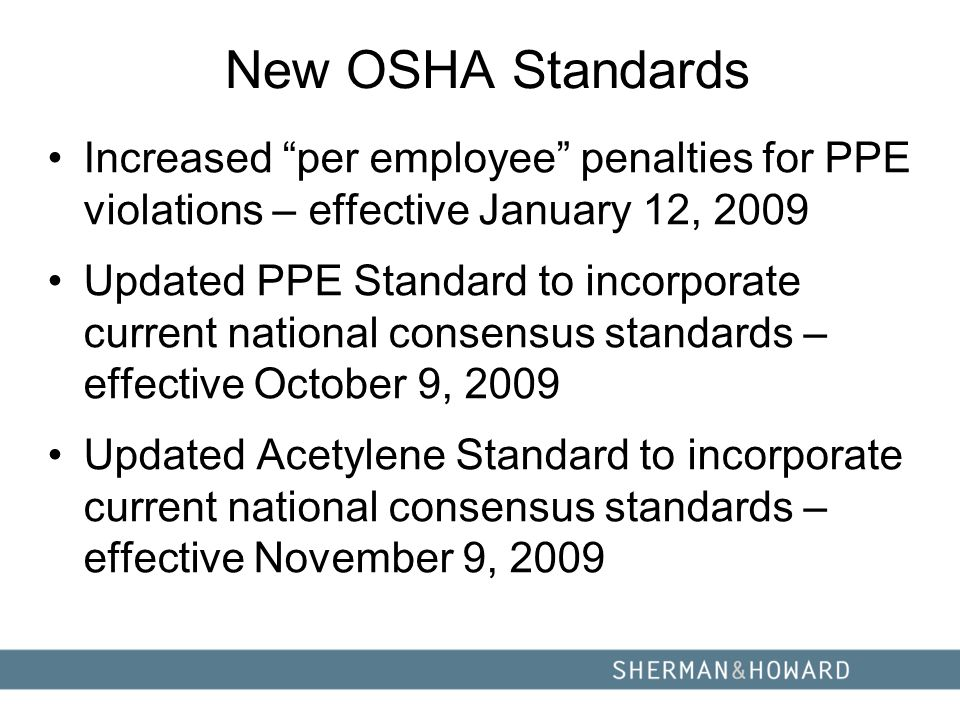 New OSHA Standards Increased per employee penalties for PPE violations – effective January 12, 2009 Updated PPE Standard to incorporate current national consensus standards – effective October 9, 2009 Updated Acetylene Standard to incorporate current national consensus standards – effective November 9, 2009