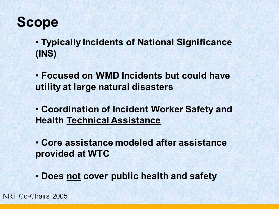 NRT Co-Chairs 2005 Typically Incidents of National Significance (INS) Focused on WMD Incidents but could have utility at large natural disasters Coord