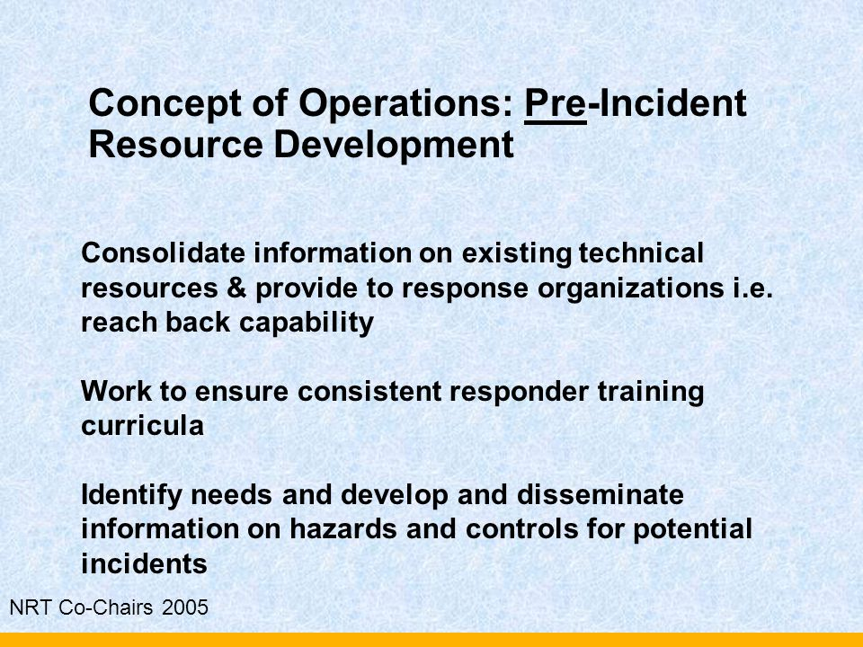 NRT Co-Chairs 2005 Concept of Operations: Pre-Incident Resource Development Consolidate information on existing technical resources & provide to respo